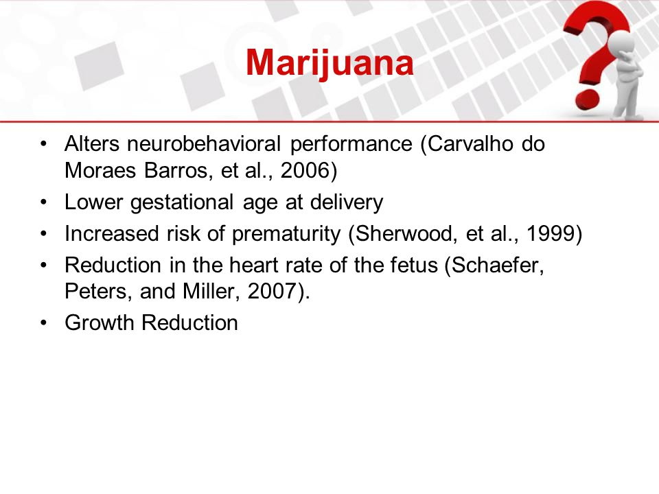 Marijuana Alters neurobehavioral performance (Carvalho do Moraes Barros, et al., 2006) Lower gestational age at delivery.