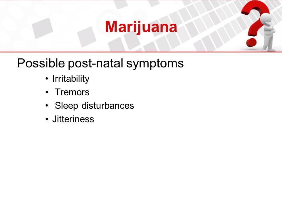 Marijuana Possible post-natal symptoms Irritability Tremors