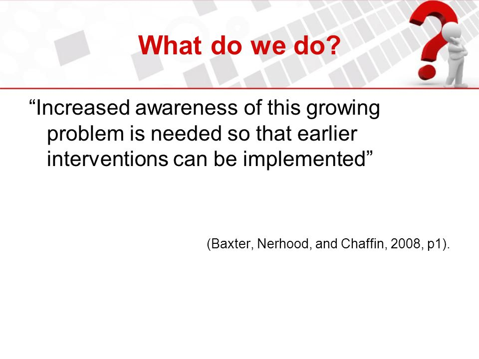 What do we do Increased awareness of this growing problem is needed so that earlier interventions can be implemented