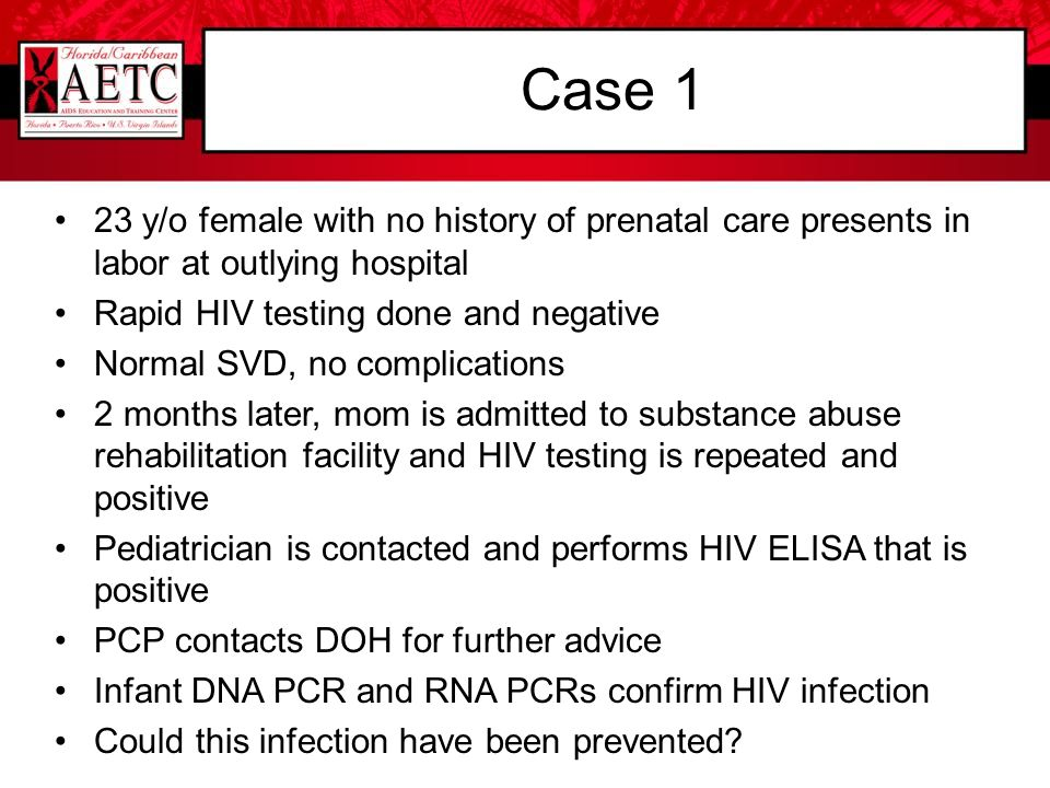 Case 1 23 y/o female with no history of prenatal care presents in labor at outlying hospital. Rapid HIV testing done and negative.