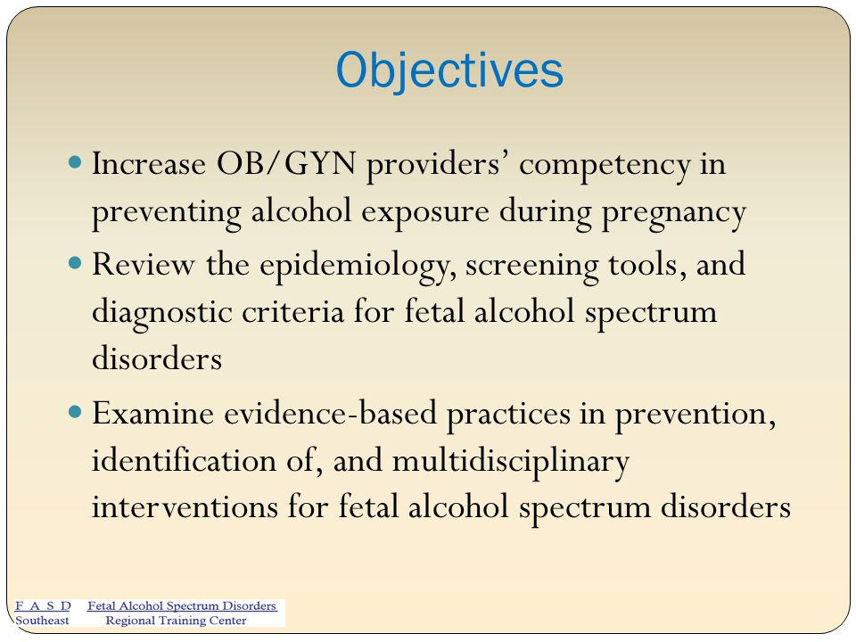 Objectives Increase OB/GYN providers' competency in preventing alcohol exposure during pregnancy.