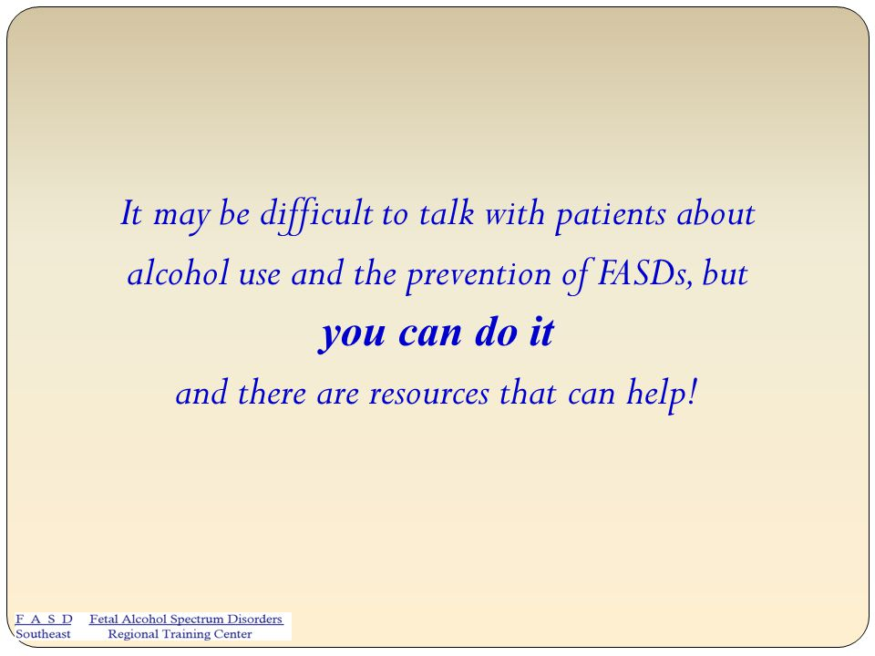 It may be difficult to talk with patients about alcohol use and the prevention of FASDs, but you can do it and there are resources that can help!