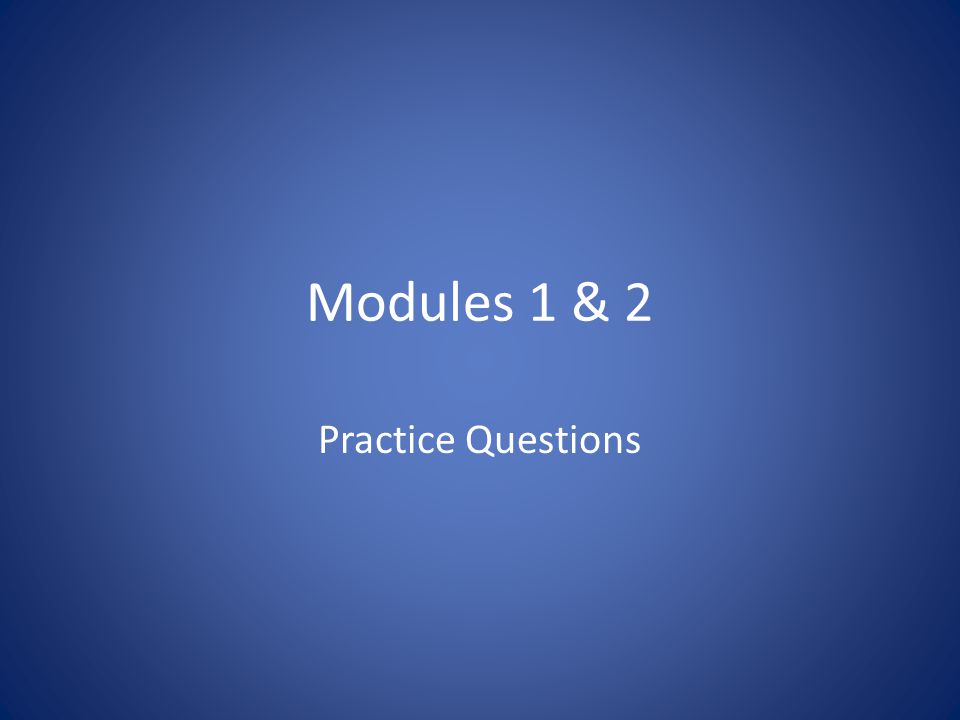 Modules 1 & 2 Practice Questions