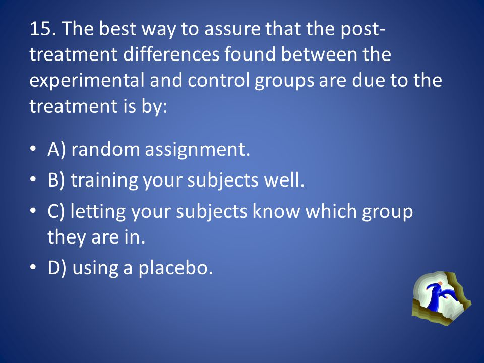 15. The best way to assure that the post-treatment differences found between the experimental and control groups are due to the treatment is by: