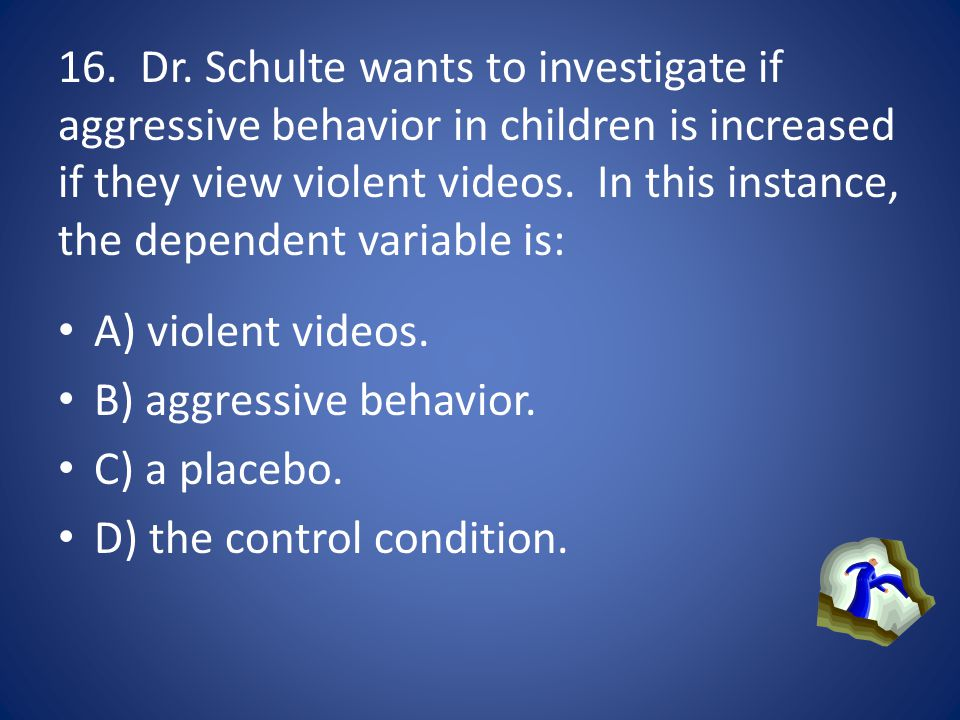 16. Dr. Schulte wants to investigate if aggressive behavior in children is increased if they view violent videos. In this instance, the dependent variable is: