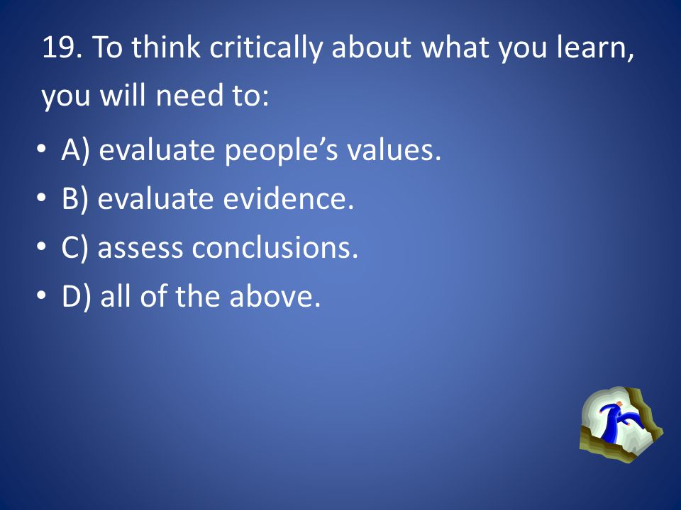 19. To think critically about what you learn, you will need to: