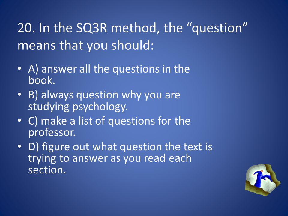 20. In the SQ3R method, the question means that you should: