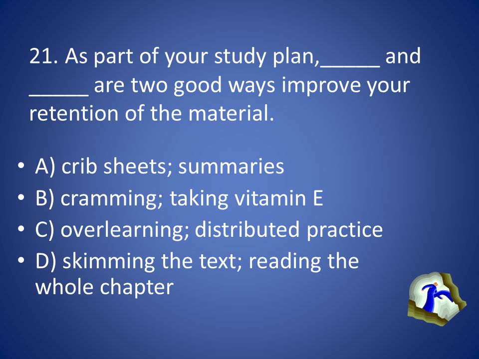 21. As part of your study plan,_____ and _____ are two good ways improve your retention of the material.