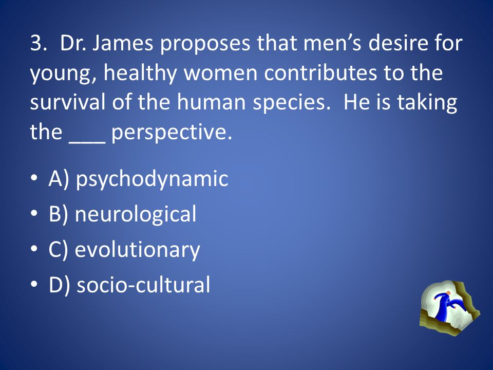 3. Dr. James proposes that men's desire for young, healthy women contributes to the survival of the human species. He is taking the ___ perspective.
