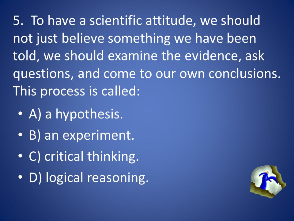 5. To have a scientific attitude, we should not just believe something we have been told, we should examine the evidence, ask questions, and come to our own conclusions. This process is called: