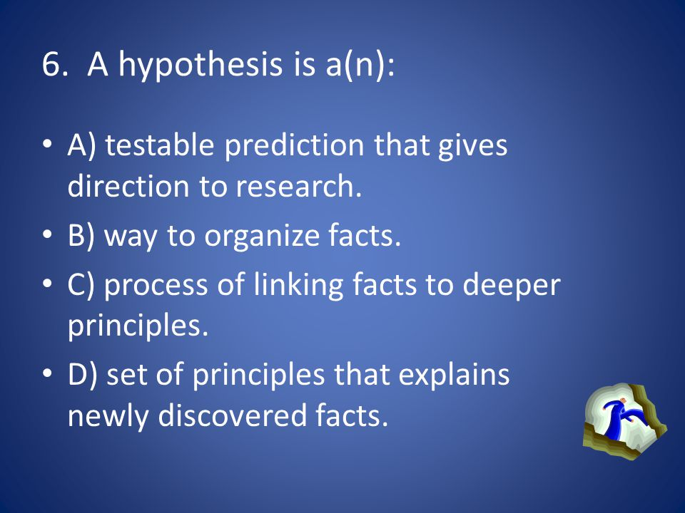 6. A hypothesis is a(n): A) testable prediction that gives direction to research. B) way to organize facts.