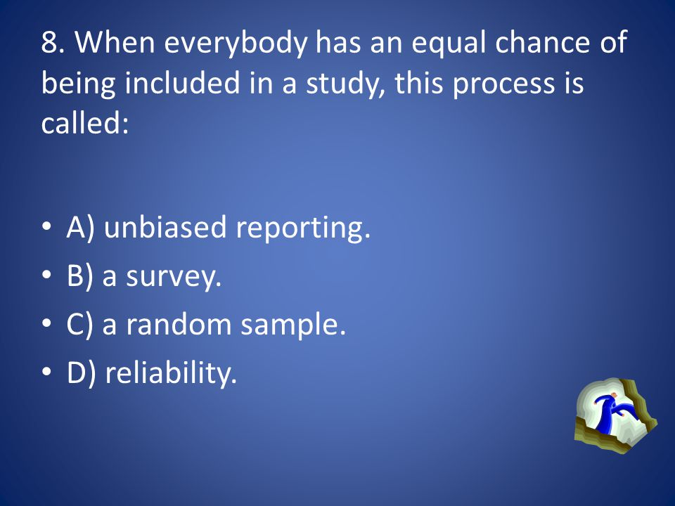 8. When everybody has an equal chance of being included in a study, this process is called:
