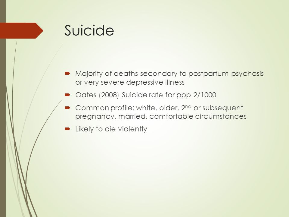 Suicide Majority of deaths secondary to postpartum psychosis or very severe depressive illness. Oates (2008) Suicide rate for ppp 2/1000.