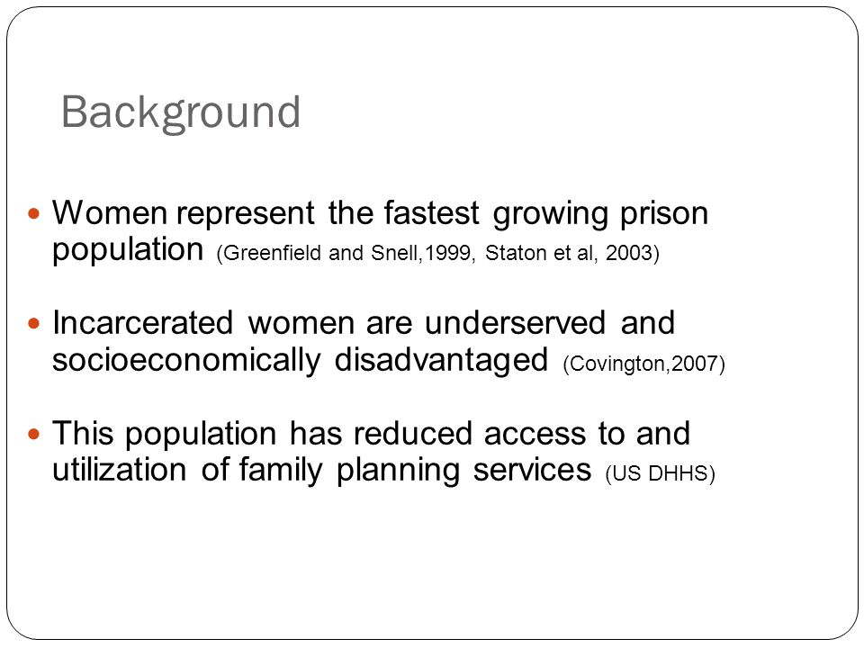 Background Women represent the fastest growing prison population (Greenfield and Snell,1999, Staton et al, 2003)