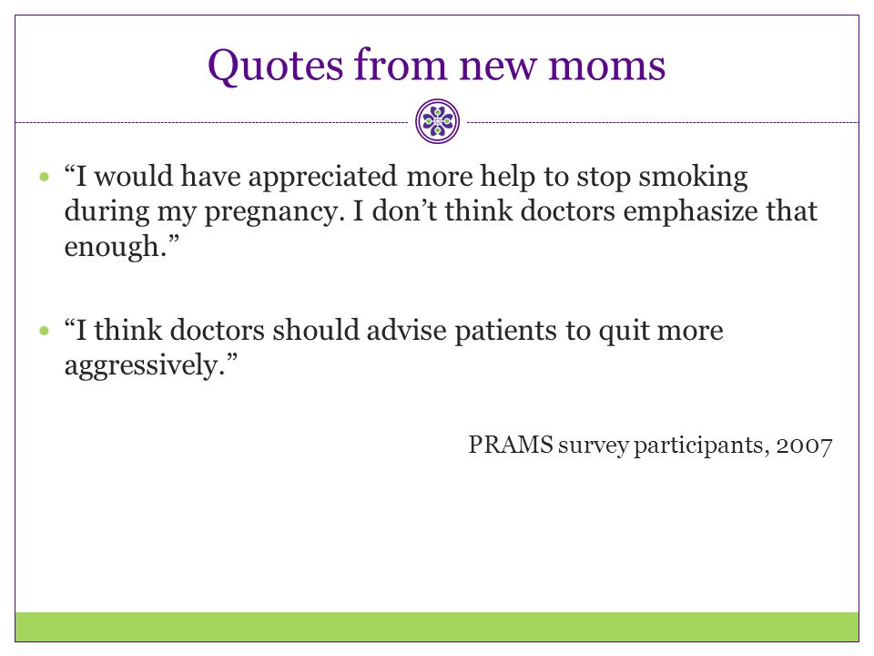 Quotes from new moms I would have appreciated more help to stop smoking during my pregnancy. I don't think doctors emphasize that enough.