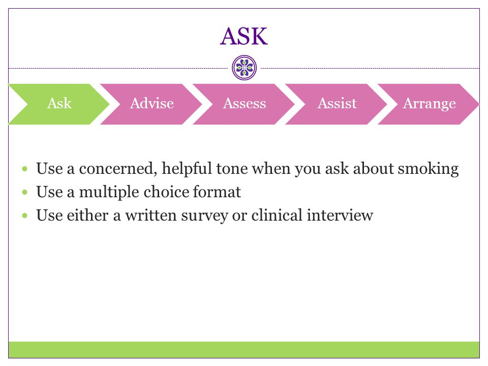ASK Use a concerned, helpful tone when you ask about smoking
