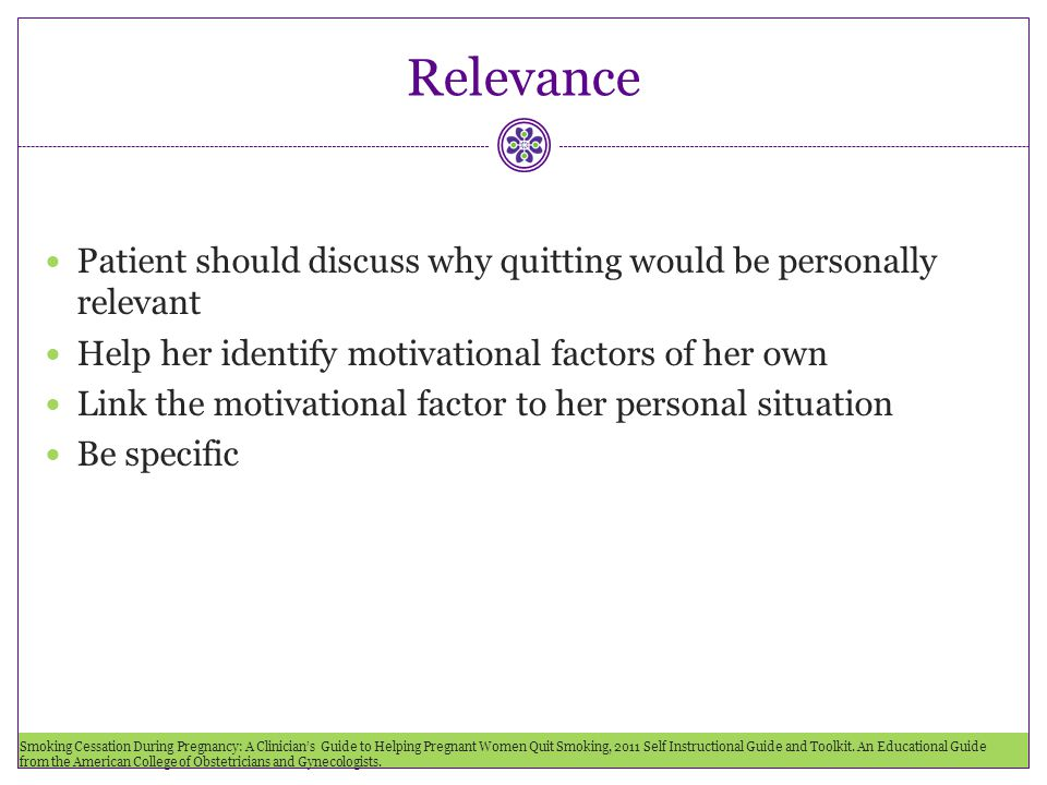Relevance Patient should discuss why quitting would be personally relevant. Help her identify motivational factors of her own.