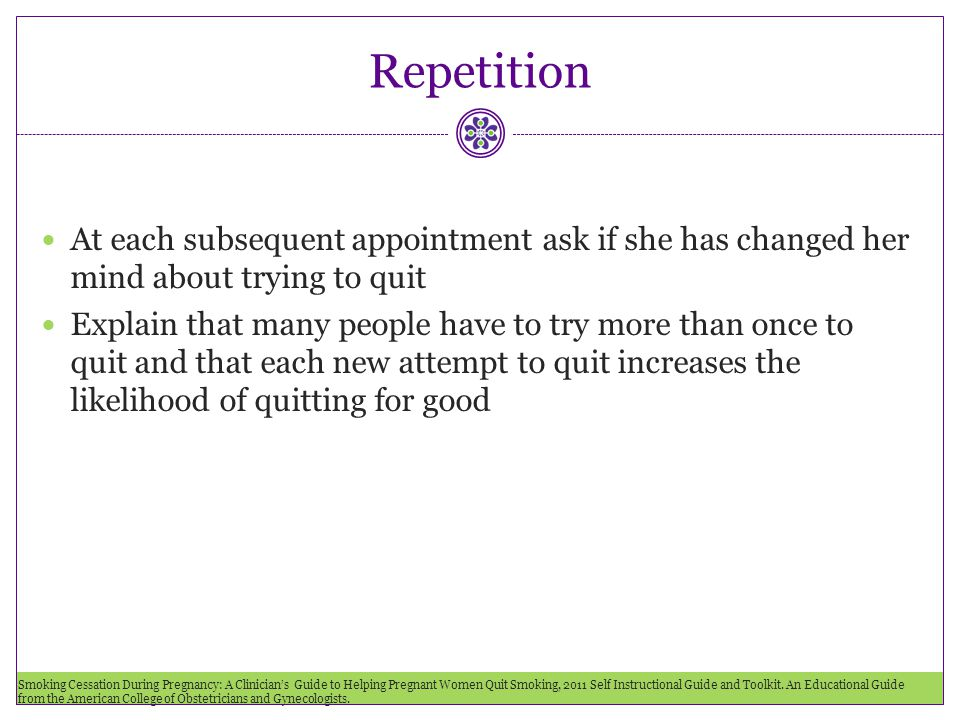 Repetition At each subsequent appointment ask if she has changed her mind about trying to quit.