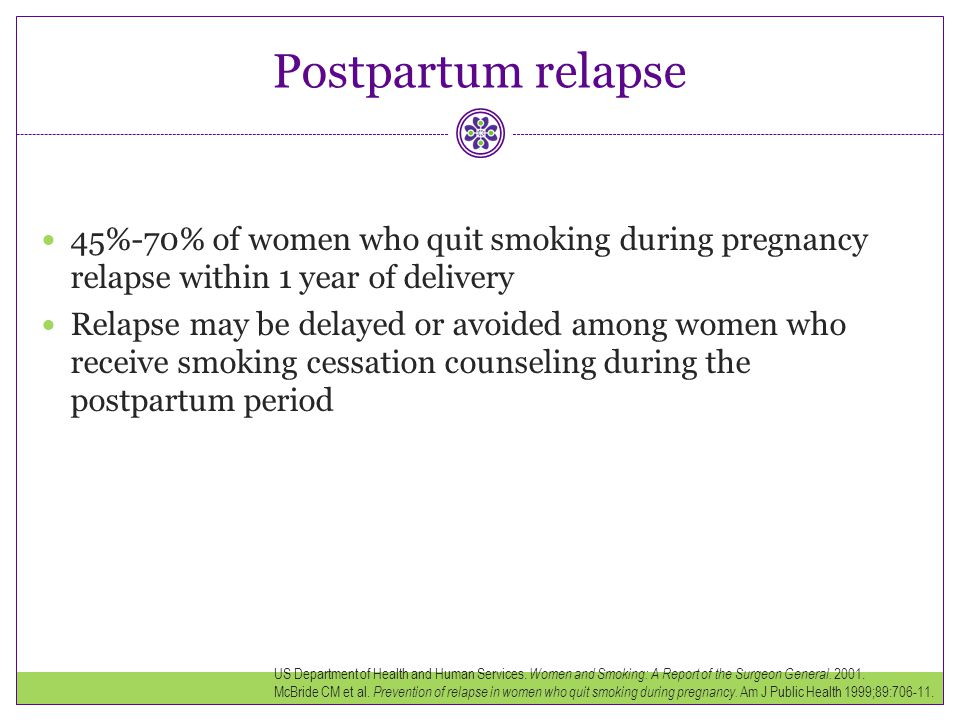 Postpartum relapse 45%-70% of women who quit smoking during pregnancy relapse within 1 year of delivery.
