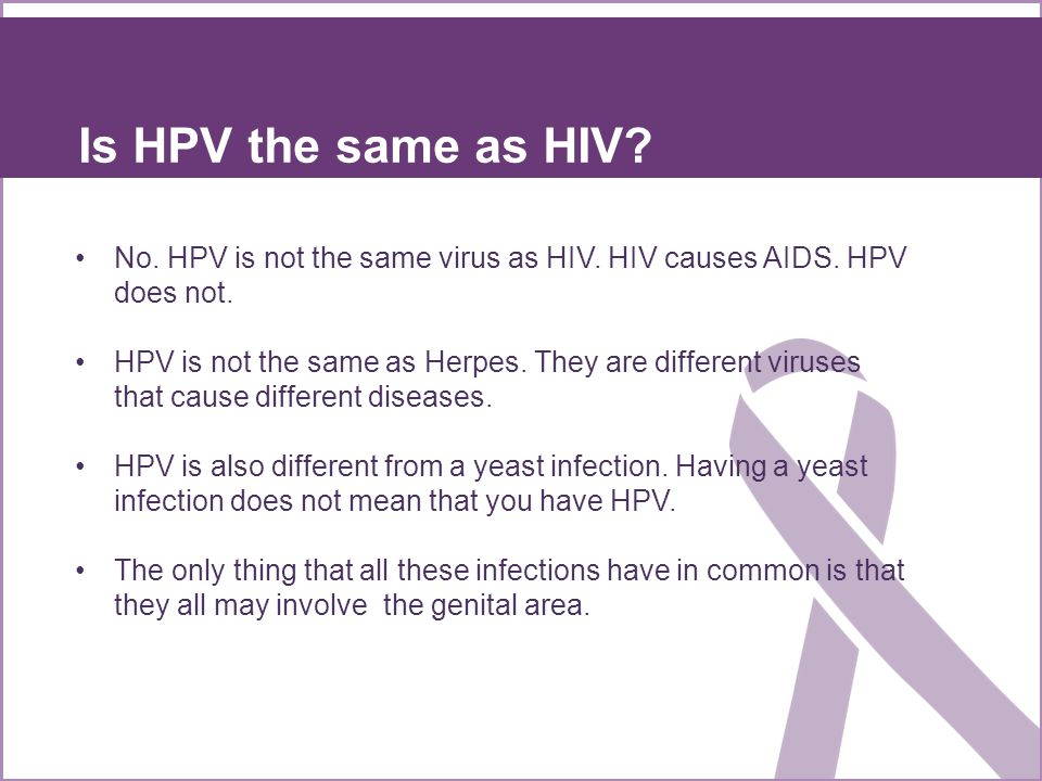 Is HPV the same as HIV No. HPV is not the same virus as HIV. HIV causes AIDS. HPV does not.