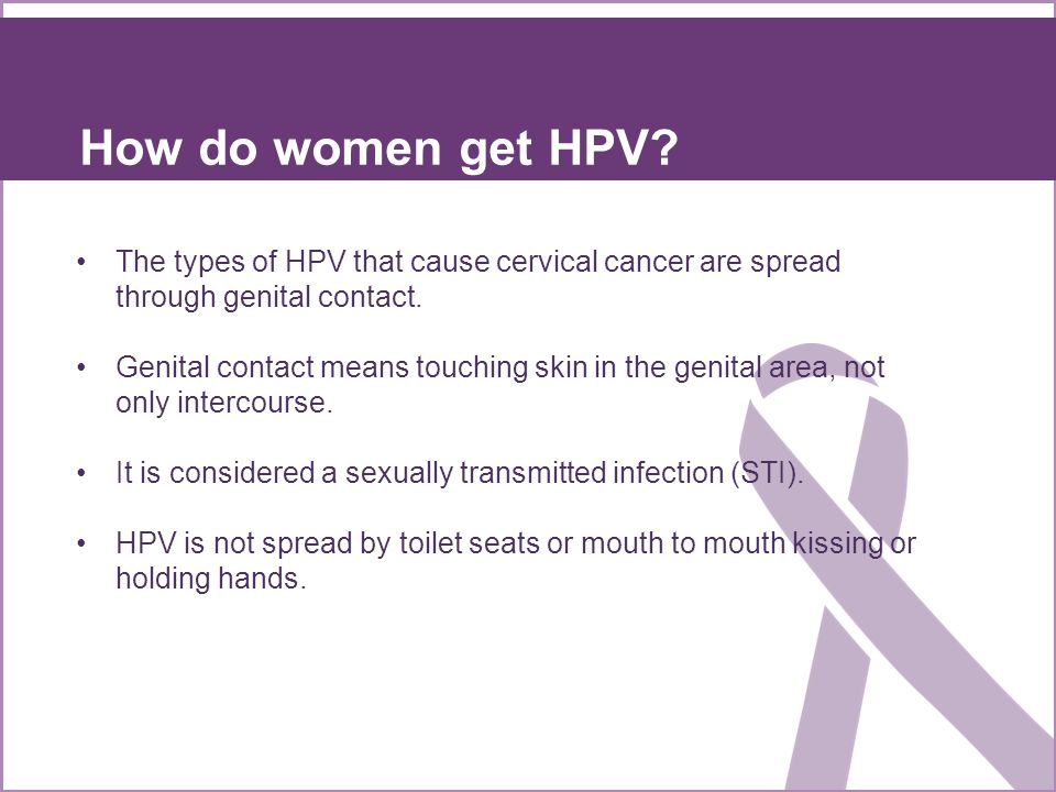 How do women get HPV The types of HPV that cause cervical cancer are spread through genital contact.