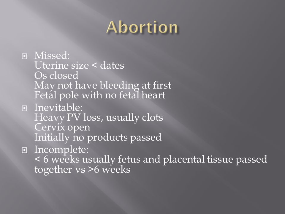 Abortion Missed: Uterine size < dates Os closed May not have bleeding at first Fetal pole with no fetal heart.