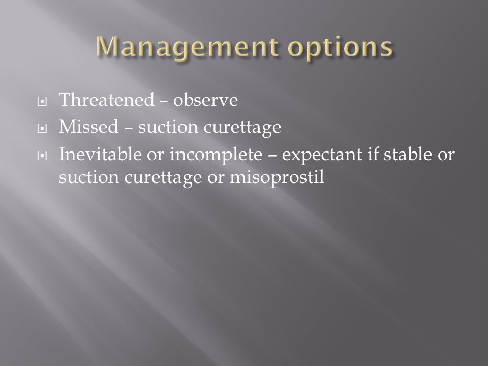 Management options Threatened – observe Missed – suction curettage