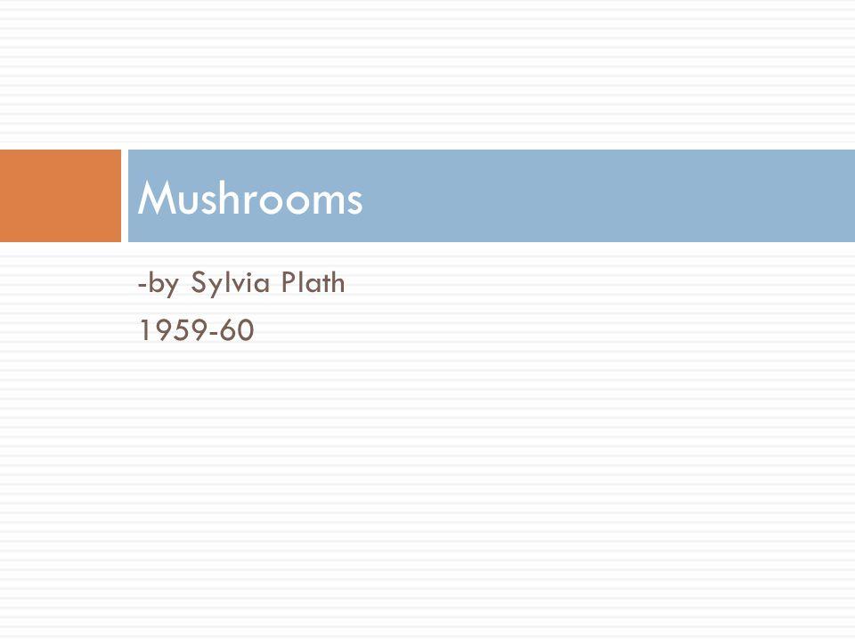Mushrooms -by Sylvia Plath 1959-60