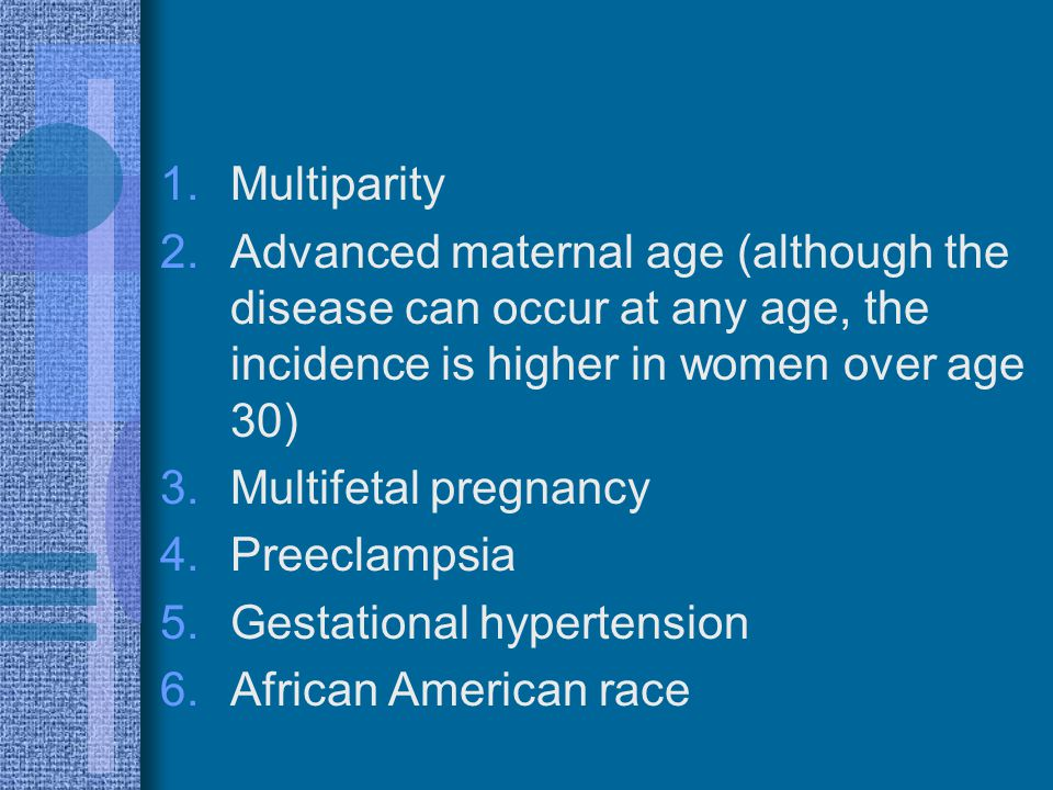 Multiparity Advanced maternal age (although the disease can occur at any age, the incidence is higher in women over age 30)