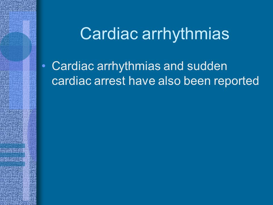 Cardiac arrhythmias Cardiac arrhythmias and sudden cardiac arrest have also been reported