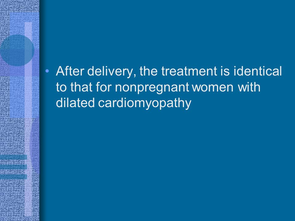 After delivery, the treatment is identical to that for nonpregnant women with dilated cardiomyopathy