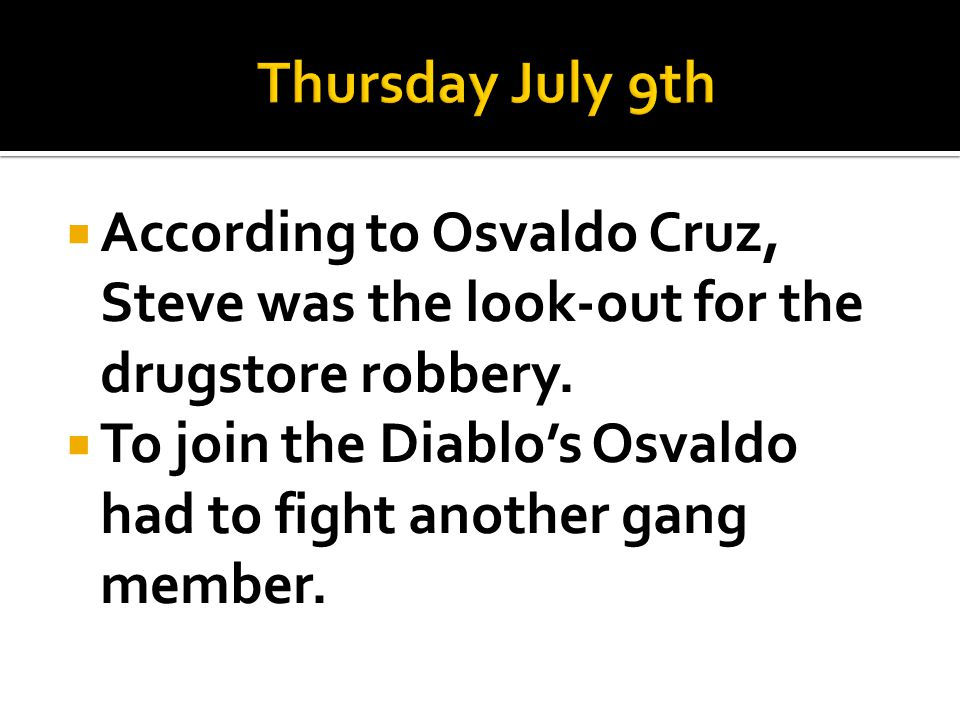 Thursday July 9th According to Osvaldo Cruz, Steve was the look-out for the drugstore robbery.