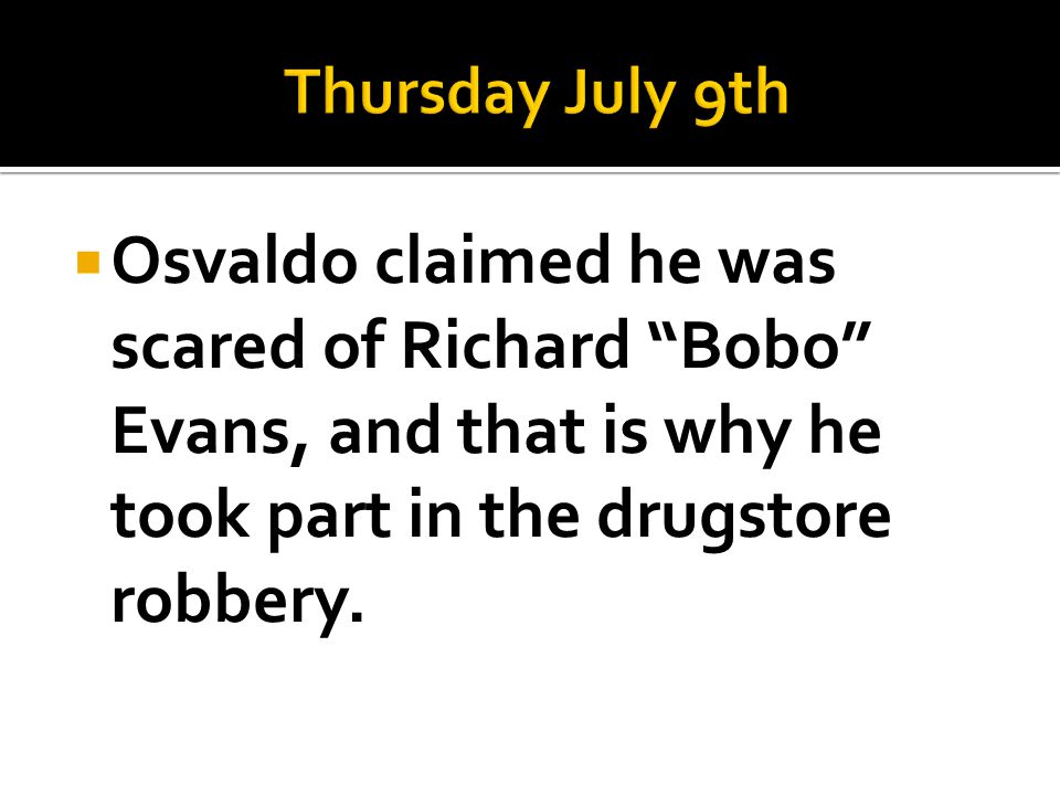 Thursday July 9th Osvaldo claimed he was scared of Richard Bobo Evans, and that is why he took part in the drugstore robbery.