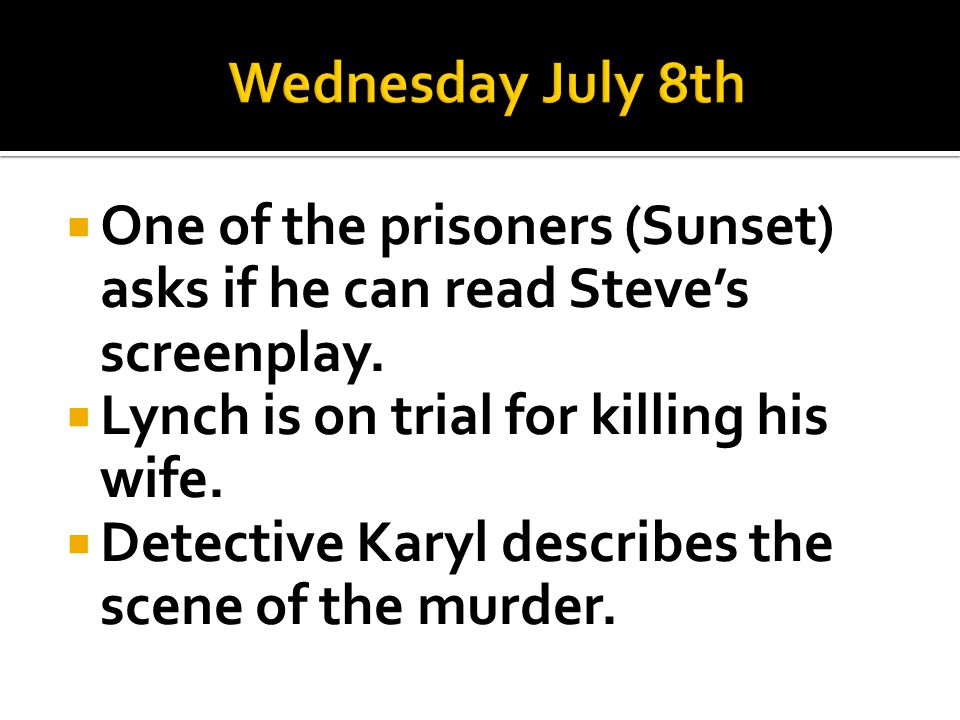 Wednesday July 8th One of the prisoners (Sunset) asks if he can read Steve's screenplay. Lynch is on trial for killing his wife.