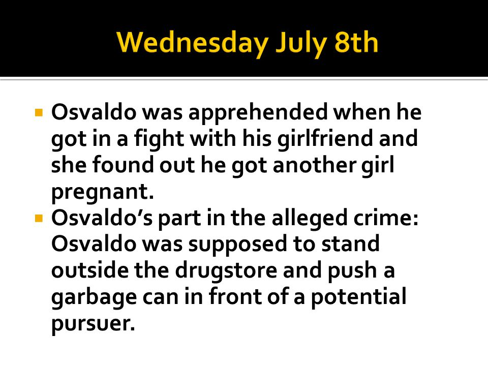 Wednesday July 8th Osvaldo was apprehended when he got in a fight with his girlfriend and she found out he got another girl pregnant.