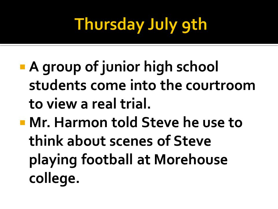 Thursday July 9th A group of junior high school students come into the courtroom to view a real trial.
