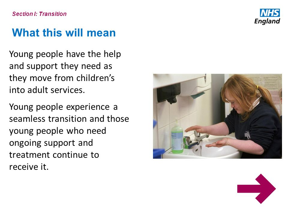 Section I: Transition What this will mean. Young people have the help and support they need as they move from children's into adult services.