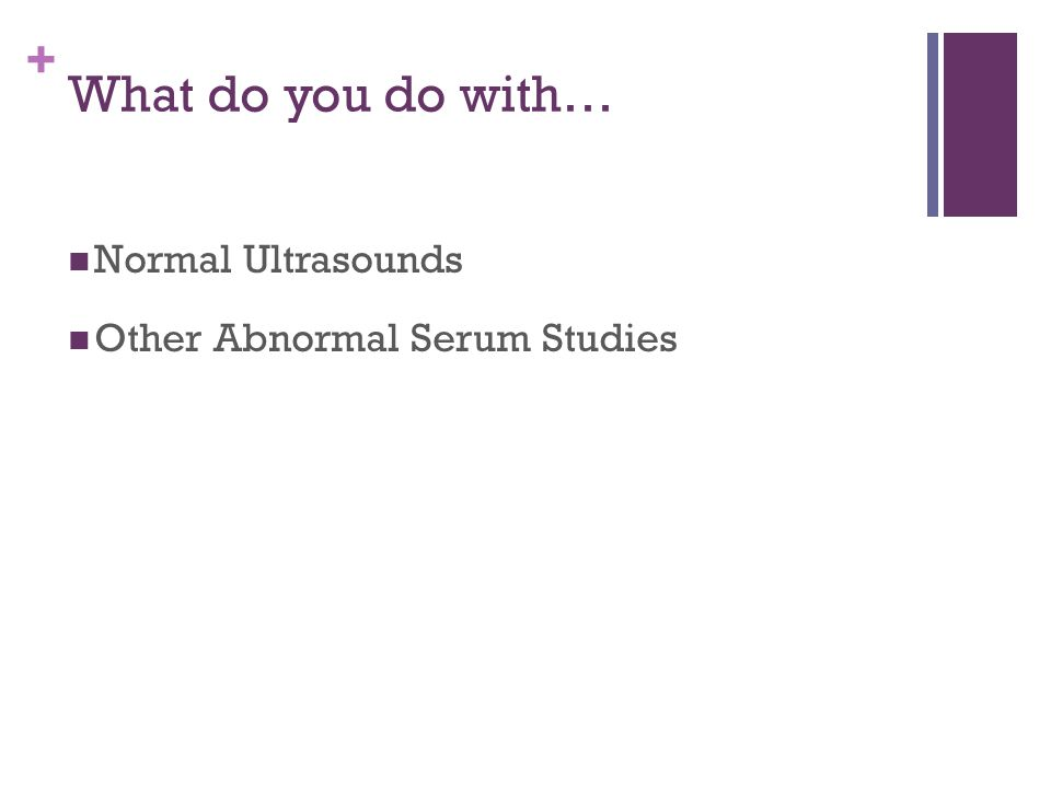 What do you do with… Normal Ultrasounds Other Abnormal Serum Studies