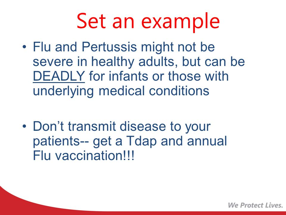 Set an example Flu and Pertussis might not be severe in healthy adults, but can be DEADLY for infants or those with underlying medical conditions.