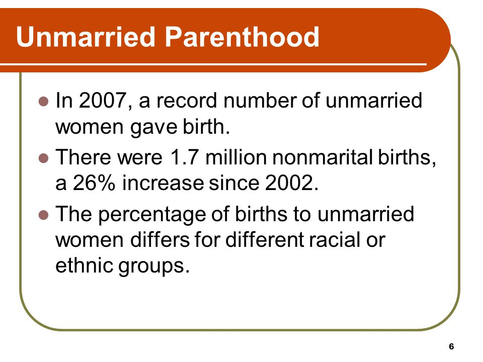 Unmarried Parenthood In 2007, a record number of unmarried women gave birth. There were 1.7 million nonmarital births, a 26% increase since 2002.