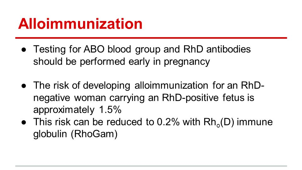 Alloimmunization Testing for ABO blood group and RhD antibodies should be performed early in pregnancy.
