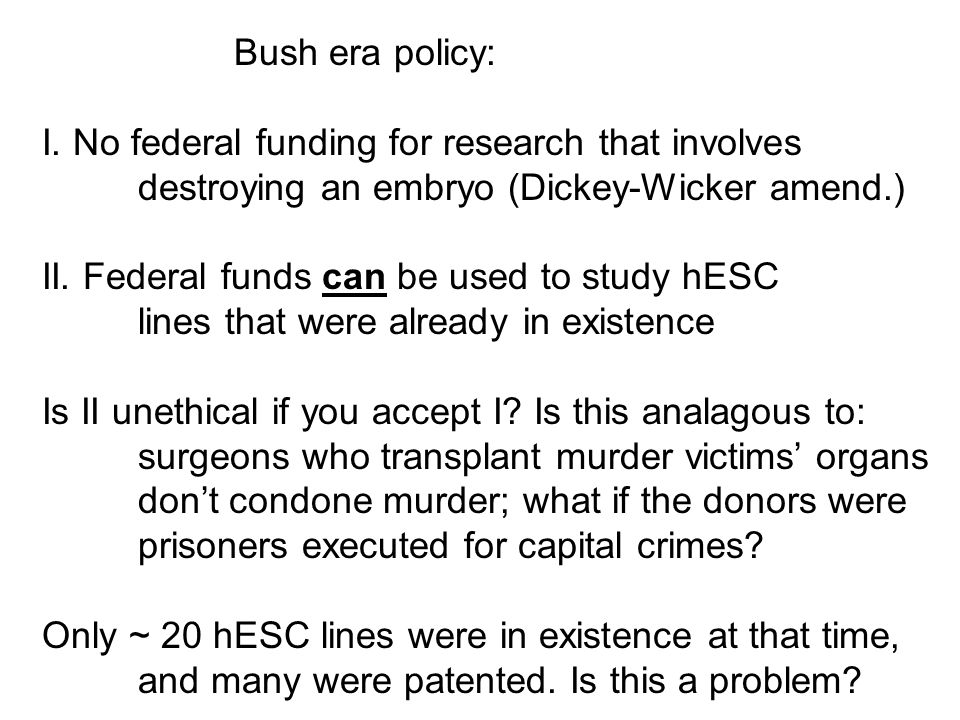 Bush era policy: I. No federal funding for research that involves. destroying an embryo (Dickey-Wicker amend.)