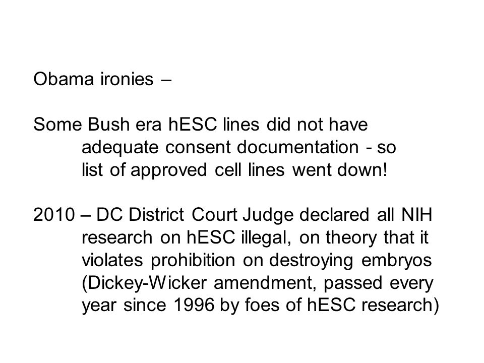 Obama ironies – Some Bush era hESC lines did not have. adequate consent documentation - so. list of approved cell lines went down!