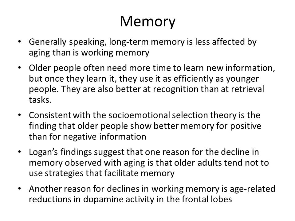 Memory Generally speaking, long-term memory is less affected by aging than is working memory.
