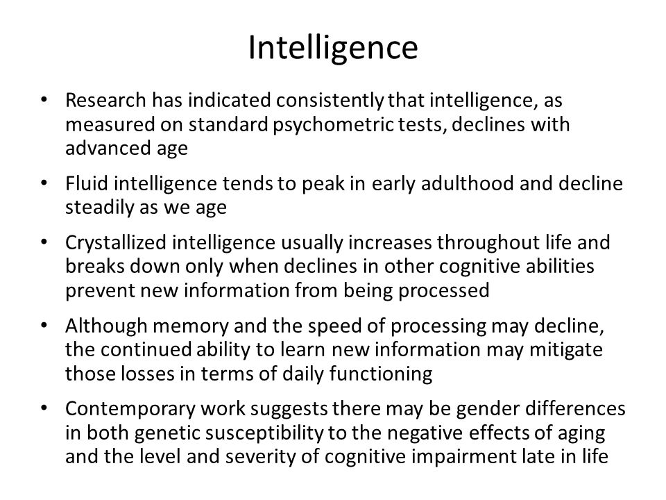 Intelligence Research has indicated consistently that intelligence, as measured on standard psychometric tests, declines with advanced age.