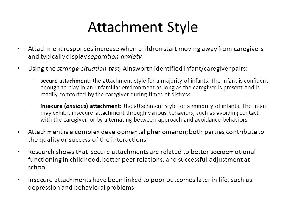 Attachment Style Attachment responses increase when children start moving away from caregivers and typically display separation anxiety.