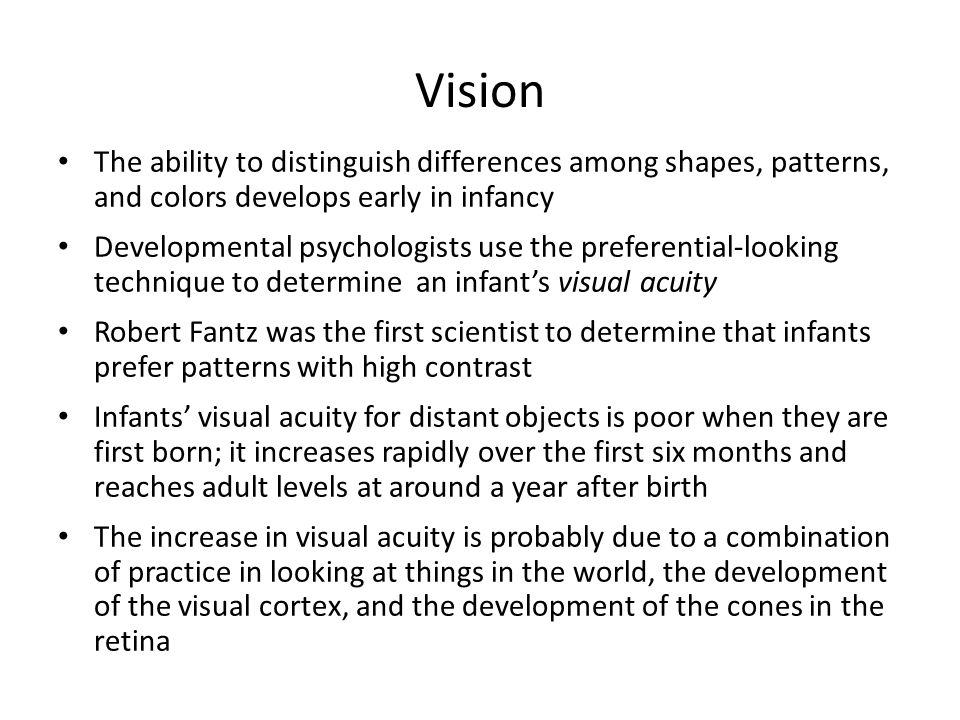 Vision The ability to distinguish differences among shapes, patterns, and colors develops early in infancy.