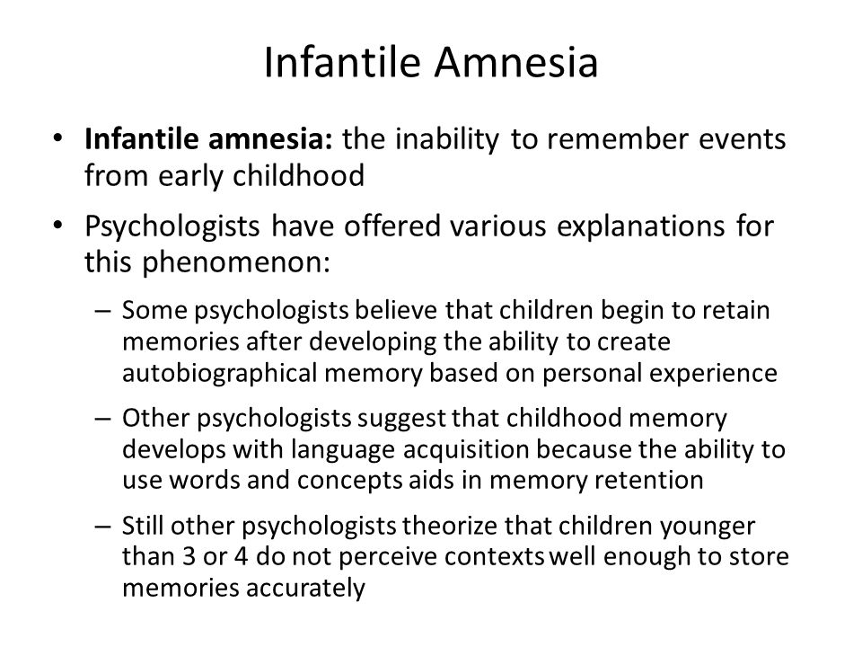 Infantile Amnesia Infantile amnesia: the inability to remember events from early childhood.