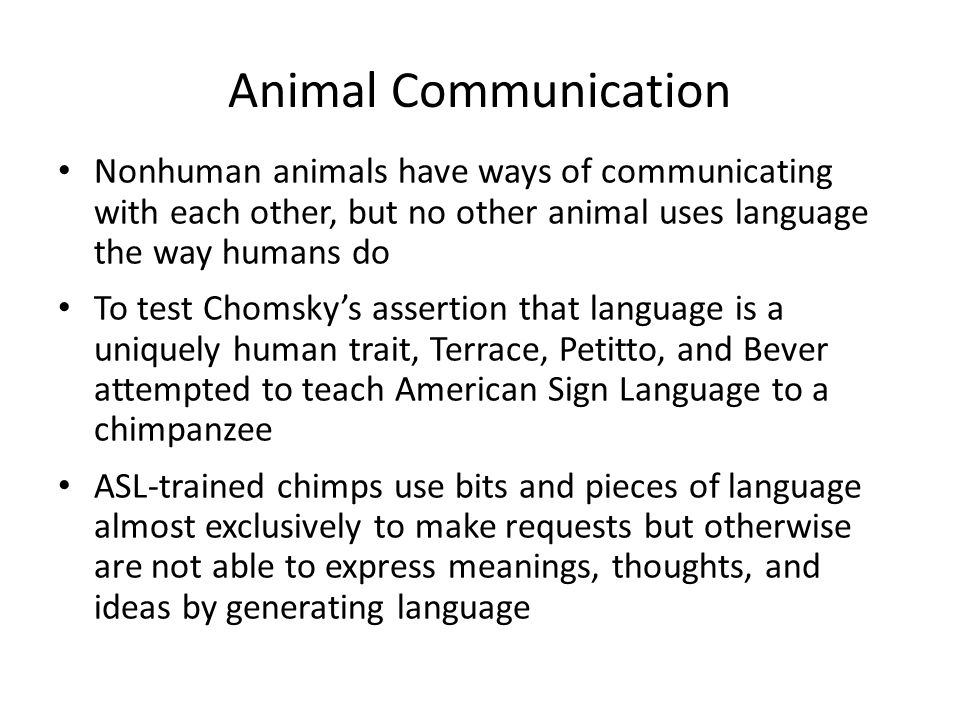 Animal Communication Nonhuman animals have ways of communicating with each other, but no other animal uses language the way humans do.