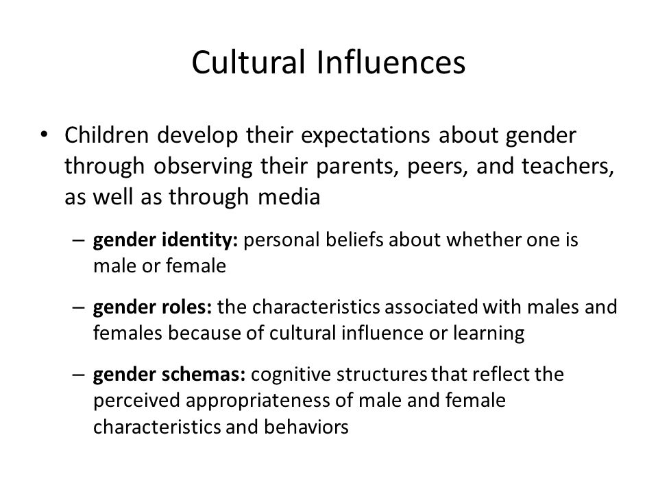 Cultural Influences Children develop their expectations about gender through observing their parents, peers, and teachers, as well as through media.